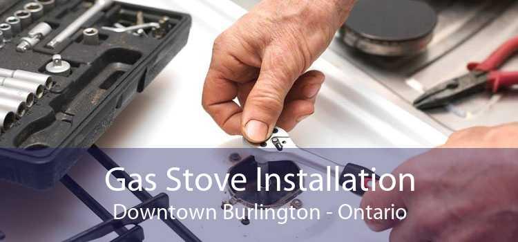 Gas Stove Installation Downtown Burlington - Ontario